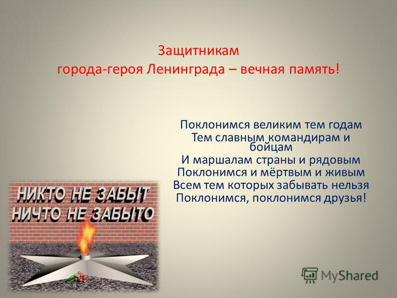 Защитникам города-героя Ленинграда – вечная память! Поклонимся великим тем годам Тем славным командирам и бойцам И маршалам страны и рядовым Поклонимся и мёртвым и живым Всем тем которых забывать нельзя Поклонимся, поклонимся друзья!