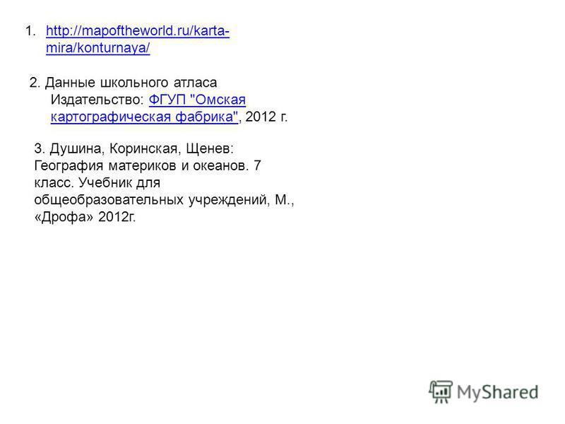 1.http://mapoftheworld.ru/karta- mira/konturnaya/http://mapoftheworld.ru/karta- mira/konturnaya/ 2. Данные школьного атласа Издательство: ФГУП
