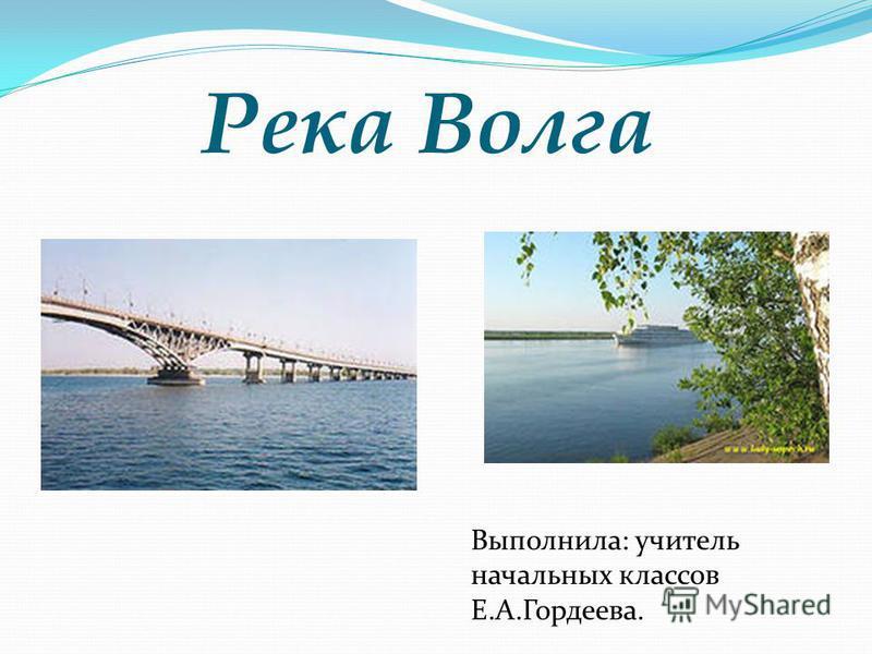 Река Волга Выполнила: учитель начальных классов Е.А.Гордеева.