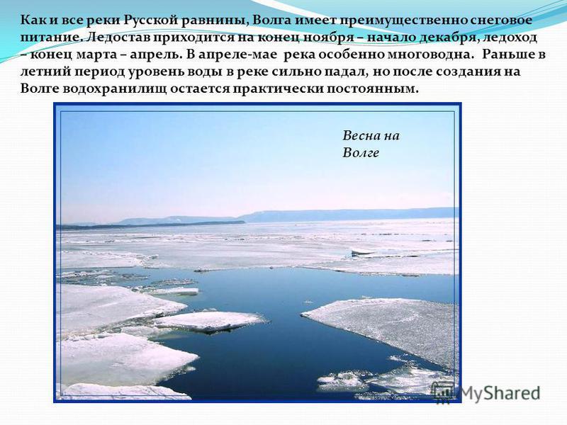Как и все реки Русской равнины, Волга имеет преимущественно снеговое питание. Ледостав приходится на конец ноября – начало декабря, ледоход – конец марта – апрель. В апреле-мае река особенно многоводна. Раньше в летний период уровень воды в реке силь