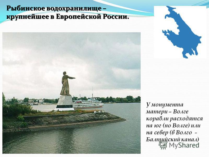 У монумента матери – Волге корабли расходятся на юг (по Волге) или на север (в Волго - Балтийский канал) Рыбинское водохранилище – крупнейшее в Европейской России.