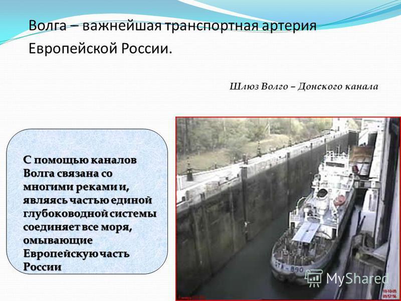 Волга – важнейшая транспортная артерия Европейской России. С помощью каналов Волга связана со многими реками и, являясь частью единой глубоководной системы соединяет все моря, омывающие Европейскую часть России Шлюз Волго – Донского канала