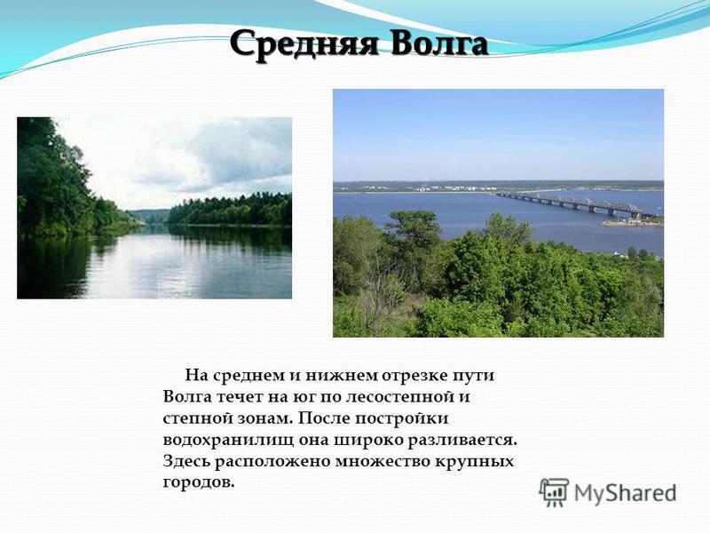 На среднем и нижнем отрезке пути Волга течет на юг по лесостепной и степной зонам. После постройки водохранилищ она широко разливается. Здесь расположено множество крупных городов. Средняя Волга