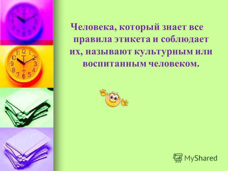 Человека, который знает все правила этикета и соблюдает их, называют культурным или воспитанным человеком.