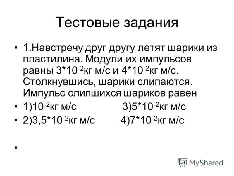 Тестовые задания 1. Навстречу друг другу летят шарики из пластилина. Модули их импульсов равны 3*10 -2 кг м/с и 4*10 -2 кг м/с. Столкнувшись, шарики слипаются. Импульс слипшихся шариков равен 1)10 -2 кг м/с 3)5*10 -2 кг м/с 2)3,5*10 -2 кг м/с 4)7*10