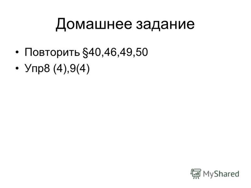 Домашнее задание Повторить §40,46,49,50 Упр 8 (4),9(4)