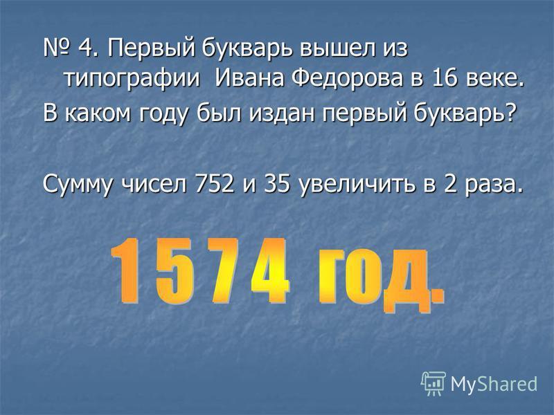 4. Первый букварь вышел из типографии Ивана Федорова в 16 веке. 4. Первый букварь вышел из типографии Ивана Федорова в 16 веке. В каком году был издан первый букварь? Сумму чисел 752 и 35 увеличить в 2 раза.