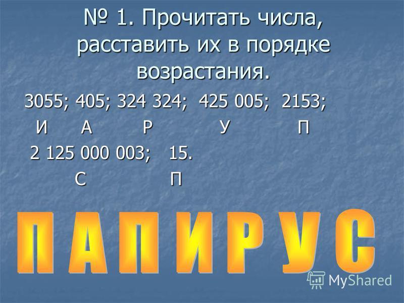 1. Прочитать числа, расставить их в порядке возрастания. 1. Прочитать числа, расставить их в порядке возрастания. 3055; 405; 324 324; 425 005; 2153; И А Р У П И А Р У П 2 125 000 003; 15. 2 125 000 003; 15. С П С П