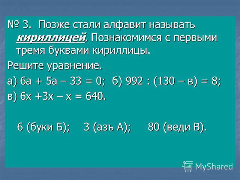 3. Позже стали алфавит называть кириллицей. Познакомимся с первыми тремя буквами кириллицы. 3. Позже стали алфавит называть кириллицей. Познакомимся с первыми тремя буквами кириллицы. Решите уравнение. а) 6 а + 5 а – 33 = 0; б) 992 : (130 – в) = 8; в