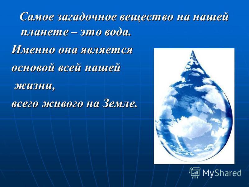 Самое загадочное вещество на нашей планете – это вода. Самое загадочное вещество на нашей планете – это вода. Именно она является основой всей нашей жизни, жизни, всего живого на Земле.