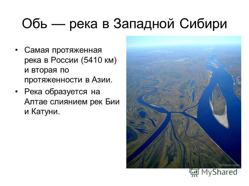 Обь река в Западной Сибири Самая протяженная река в России (5410 км) и вторая по протяженности в Азии. Река образуется на Алтае слиянием рек Бии и Катуни.