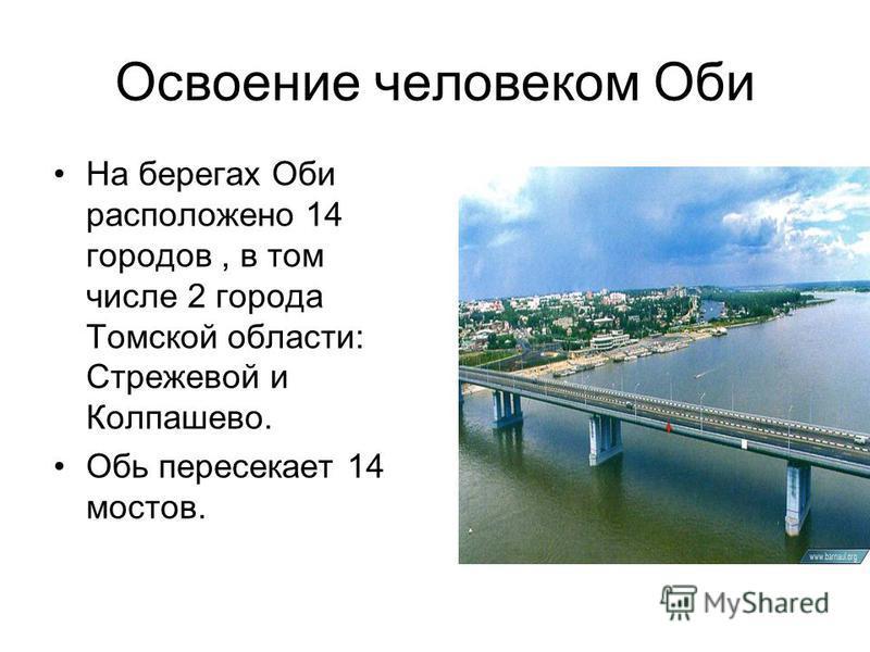 Освоение человеком Оби На берегах Оби расположено 14 городов, в том числе 2 города Томской области: Стрежевой и Колпашево. Обь пересекает 14 мостов.