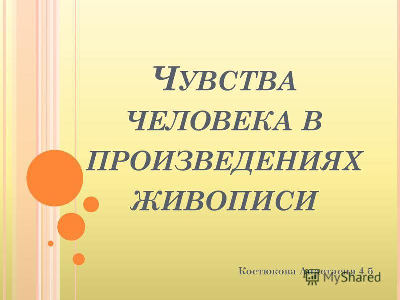 Ч УВСТВА ЧЕЛОВЕКА В ПРОИЗВЕДЕНИЯХ ЖИВОПИСИ Костюкова Анастасия 4 б