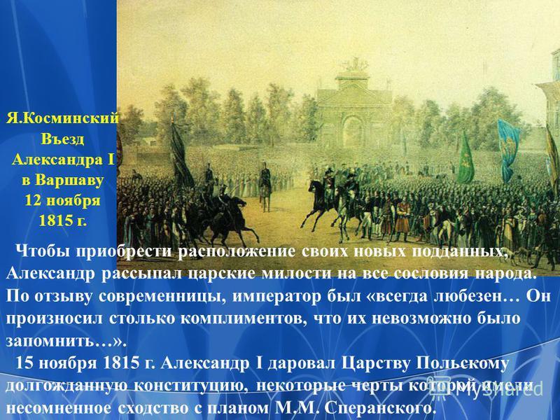 Я.Косминский Въезд Александра I в Варшаву 12 ноября 1815 г. Чтобы приобрести расположение своих новых подданных, Александр рассыпал царские милости на все сословия народа. По отзыву современницы, император был «всегда любезен… Он произносил столько к