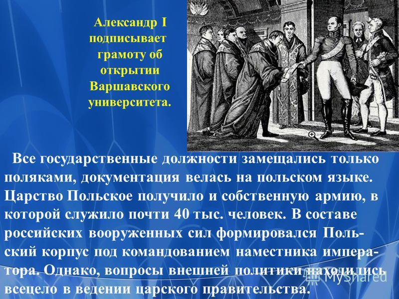 Все государственные должности замещались только поляками, документация велась на польском языке. Царство Польское получило и собственную армию, в которой служило почти 40 тыс. человек. В составе российских вооруженных сил формировался Поль- ский корп
