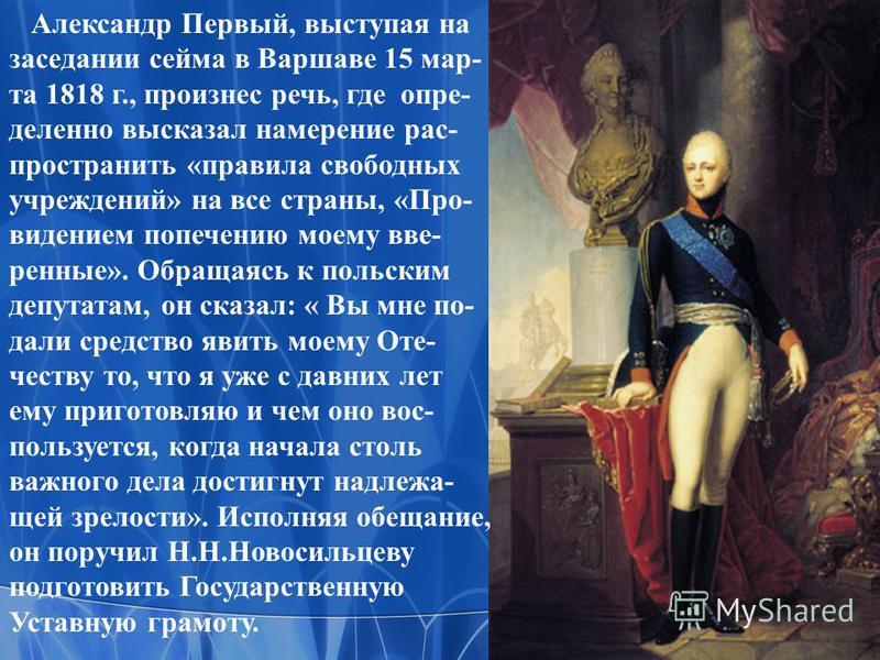 Александр Первый, выступая на заседании сейма в Варшаве 15 марта 1818 г., произнес речь, где определенно высказал намерение распространить «правила свободных учреждений» на все страны, «Про- видением попечению моему все- речные». Обращаясь к польским