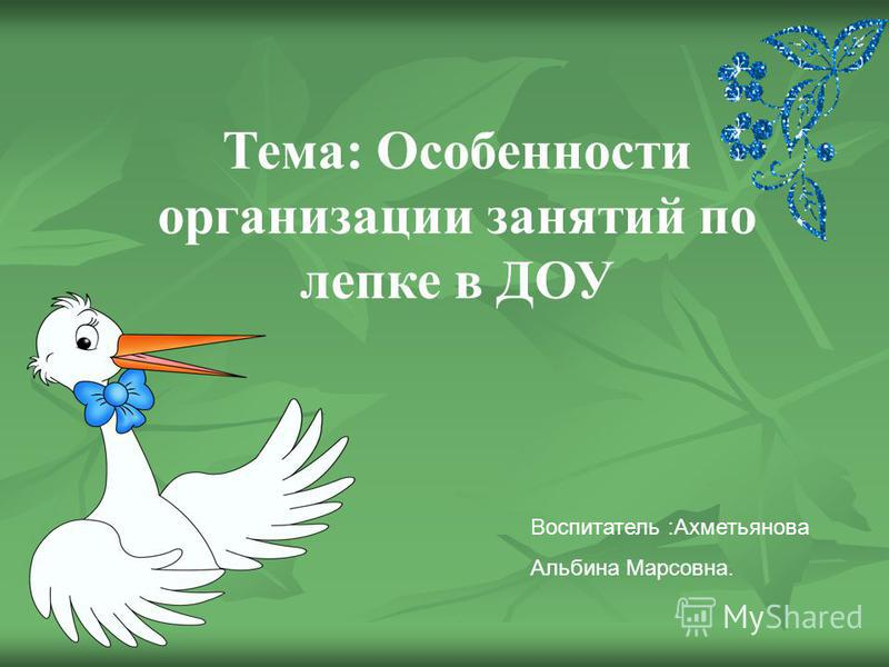 Тема: Особенности организации занятий по лепке в ДОУ Воспитатель :Ахметьянова Альбина Марсовна.