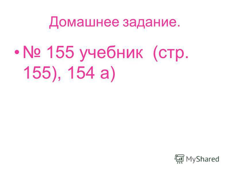 Домашнее задание. 155 учебник (стр. 155), 154 а)