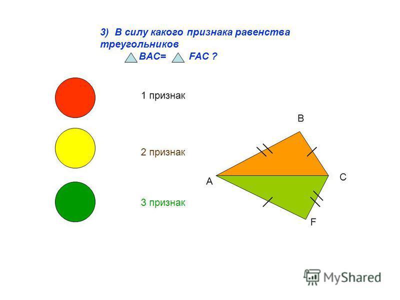 3) В силу какого признака равенства треугольников BAC= FAC ? 1 признак 2 признак 3 признак В А С F
