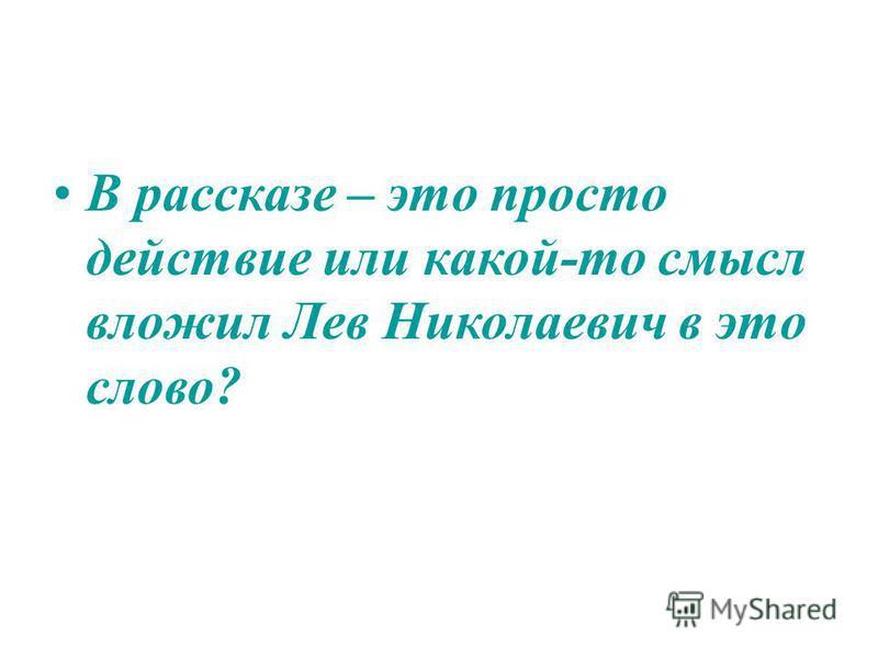 В рассказе – это просто действие или какой-то смысл вложил Лев Николаевич в это слово?