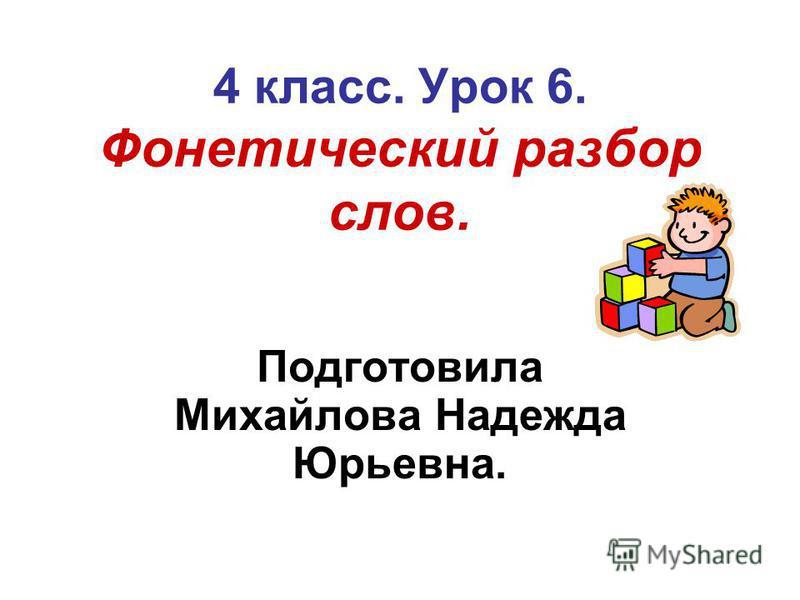 4 класс. Урок 6. Фонетический разбор слов. Подготовила Михайлова Надежда Юрьевна.