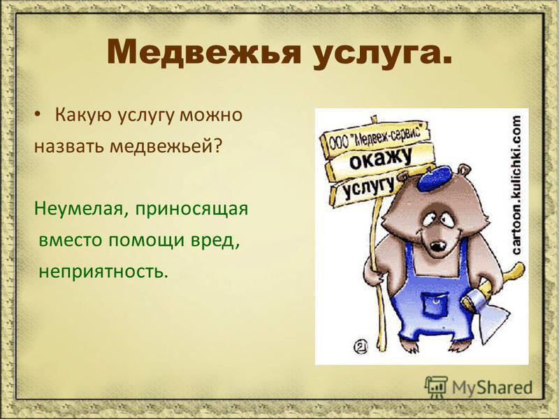 Медвежья услуга. Какую услугу можно назвать медвежьей? Неумелая, приносящая вместо помощи вред, неприятность.
