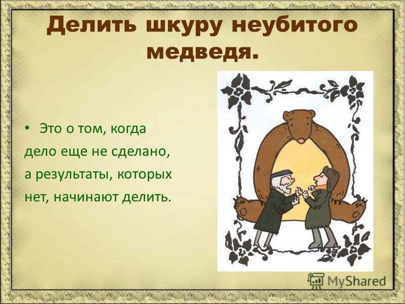 Делить шкуру неубитого медведя. Это о том, когда дело еще не сделано, а результаты, которых нет, начинают делить.