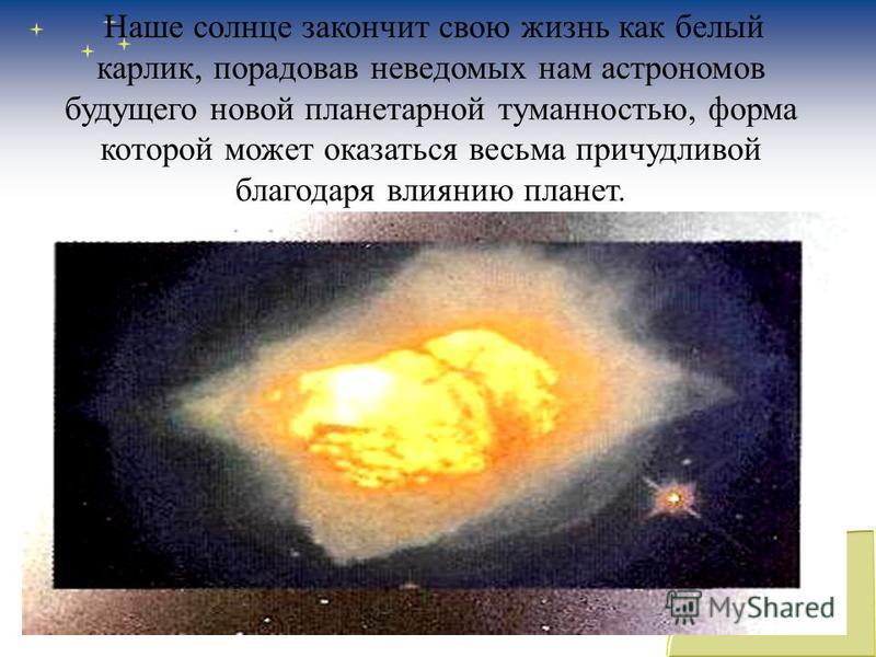 Наше солнце закончит свою жизнь как белый карлик, порадовав неведомых нам астрономов будущего новой планетарной туманностью, форма которой может оказаться весьма причудливой благодаря влиянию планет.