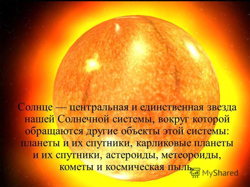Солнце центральная и единственная звезда нашей Солнечной системы, вокруг которой обращаются другие объекты этой системы: планеты и их спутники, карликовые планеты и их спутники, астероиды, метеороиды, кометы и космическая пыль.