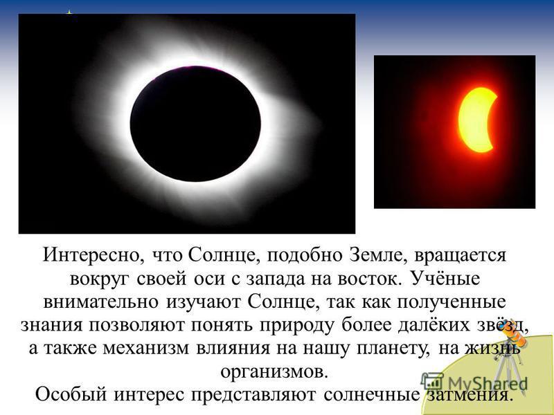 Интересно, что Солнце, подобно Земле, вращается вокруг своей оси с запада на восток. Учёные внимательно изучают Солнце, так как полученные знания позволяют понять природу более далёких звёзд, а также механизм влияния на нашу планету, на жизнь организ