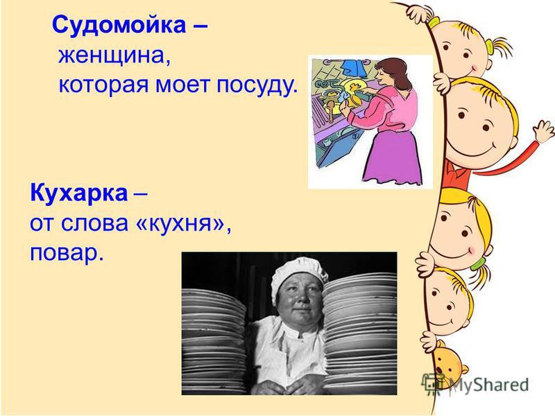Судомойка – женщина, которая моет посуду. Кухарка – от слова «кухня», повар.