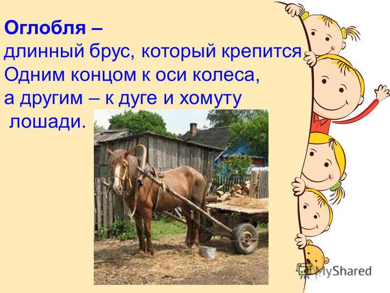 Оглобля – длинный брус, который крепится Одним концом к оси колеса, а другим – к дуге и хомуту лошади.