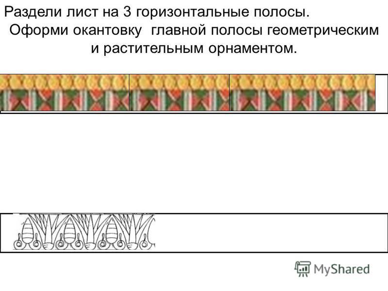 Раздели лист на 3 горизонтальные полосы. Оформи окантовку главной полосы геометрическим и растительным орнаментом.