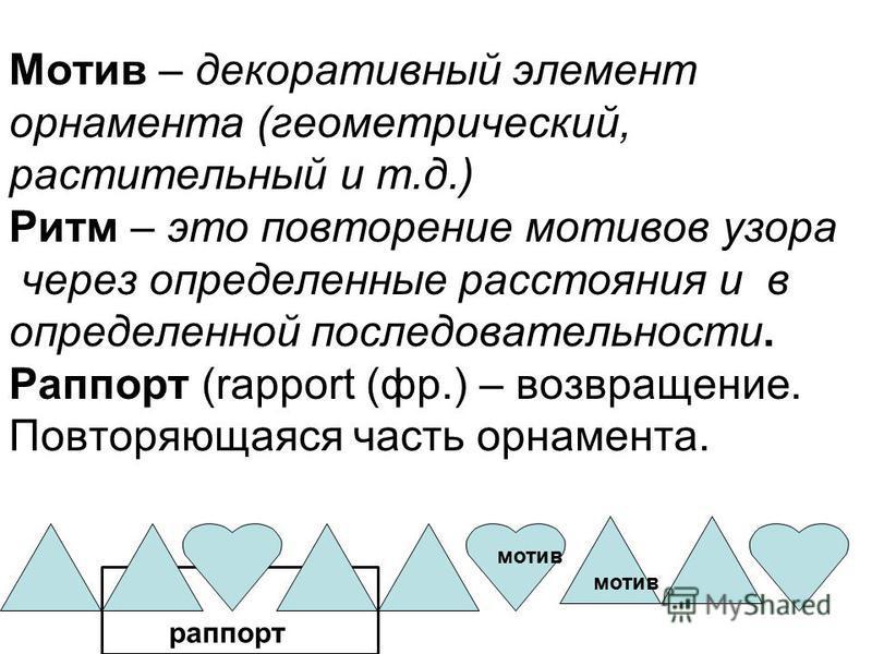 Мотив – декоративный элемент орнамента (геометрический, растительный и т.д.) Ритм – это повторение мотивов узора через определенные расстояния и в определенной последовательности. Раппорт (rapport (фр.) – возвращение. Повторяющаяся часть орнамента. м