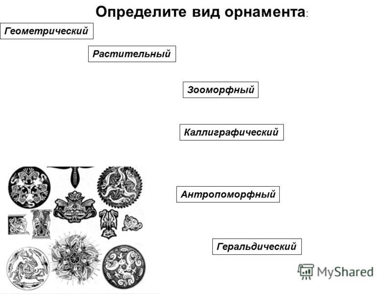Определите вид орнамента : Геометрический Растительный Зооморфный Антропоморфный Каллиграфический Геральдический