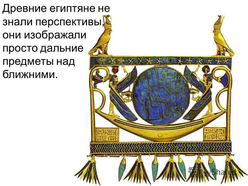 Древние египтяне не знали перспективы, они изображали просто дальние предметы над ближними.