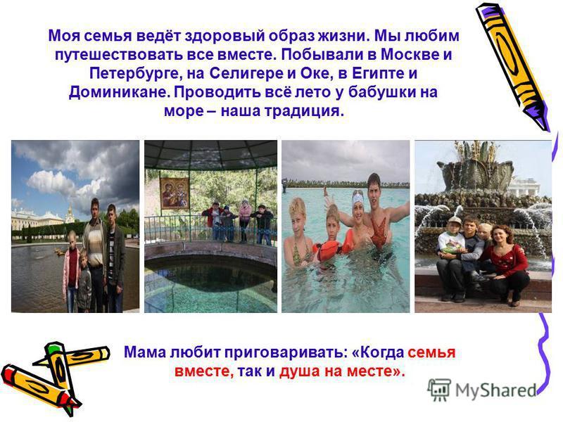 Моя семья ведёт здоровый образ жизни. Мы любим путешествовать все вместе. Побывали в Москве и Петербурге, на Селигере и Оке, в Египте и Доминикане. Проводить всё лето у бабушки на море – наша традиция. Мама любит приговаривать: «Когда семья вместе, т