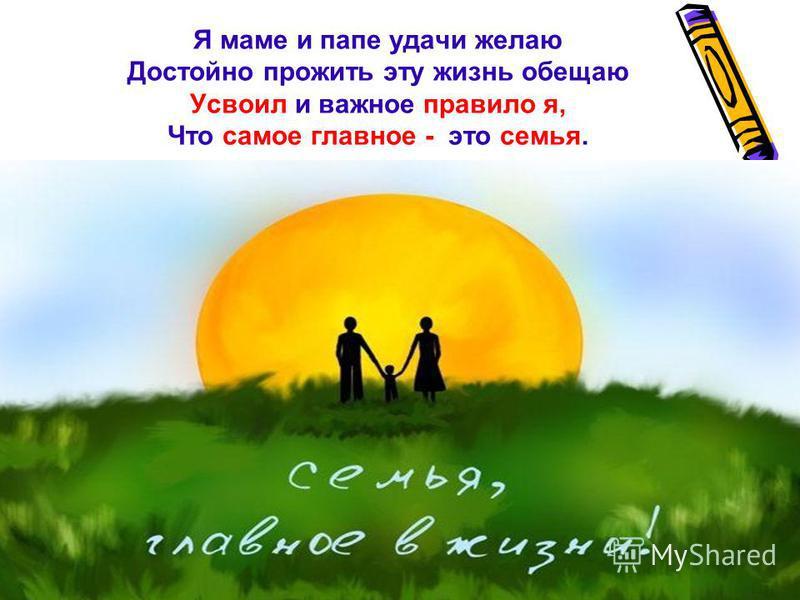 Я маме и папе удачи желаю Достойно прожить эту жизнь обещаю Усвоил и важное правило я, Что самое главное - это семья.