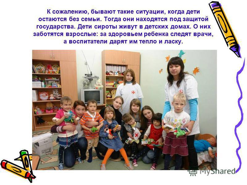 К сожалению, бывают такие ситуации, когда дети остаются без семьи. Тогда они находятся под защитой государства. Дети сироты живут в детских домах. О них заботятся взрослые: за здоровьем ребенка следят врачи, а воспитатели дарят им тепло и ласку.
