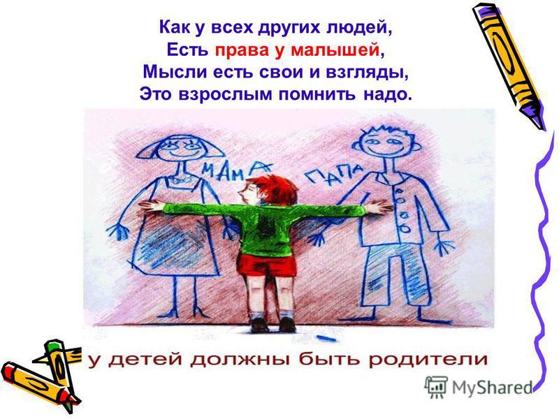 Как у всех других людей, Есть права у малышей, Мысли есть свои и взгляды, Это взрослым помнить надо.