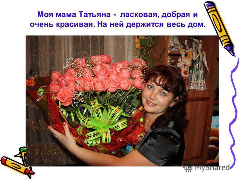 Моя мама Татьяна - ласковая, добрая и очень красивая. На ней держится весь дом.