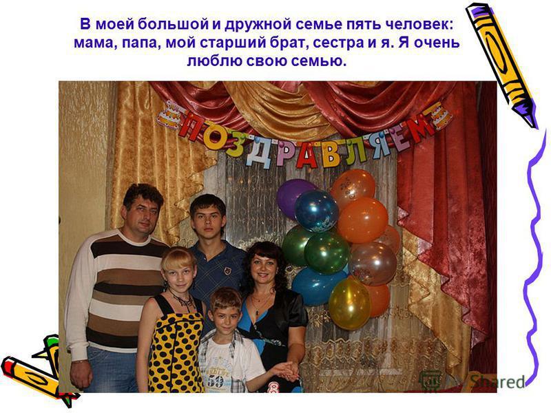 В моей большой и дружной семье пять человек: мама, папа, мой старший брат, сестра и я. Я очень люблю свою семью.