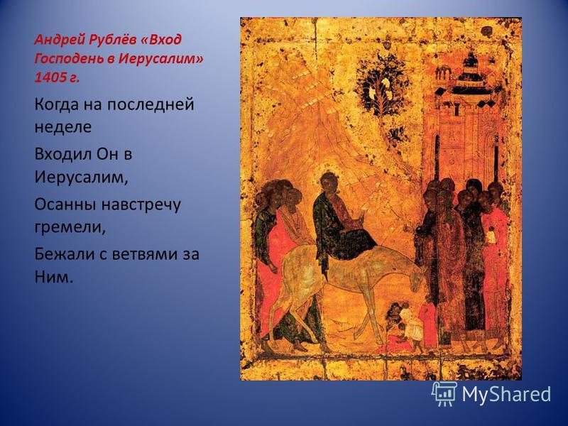 Андрей Рублёв «Вход Господень в Иерусалим» 1405 г. Когда на последней неделе Входил Он в Иерусалим, Осанны навстречу гремели, Бежали с ветвями за Ним.