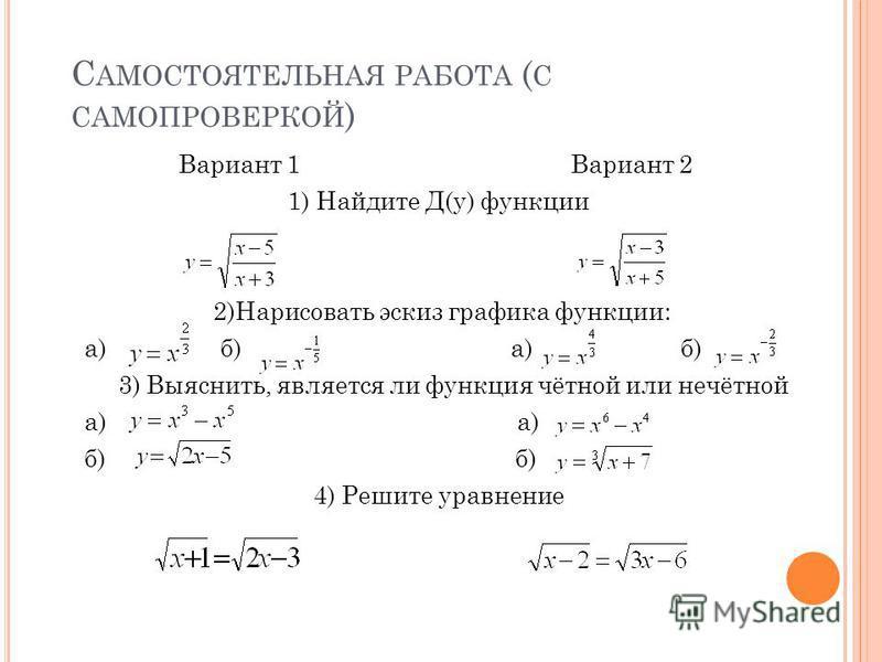 С АМОСТОЯТЕЛЬНАЯ РАБОТА ( С САМОПРОВЕРКОЙ ) Вариант 1 Вариант 2 1) Найдите Д(у) функции 2)Нарисовать эскиз графика функции: а) б) а) б) 3) Выяснить, является ли функция чётной или нечётной а) а) б) б) 4) Решите уравнение