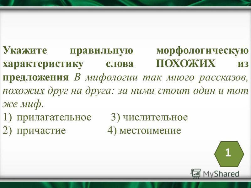 Укажите правильную морфологическую характеристику слова ПОХОЖИХ из предложения В мифологии так много рассказов, похожих друг на друга: за ними стоит один и тот же миф. 1)прилагательное 3) числительное 2)причастие 4) местоимение 1