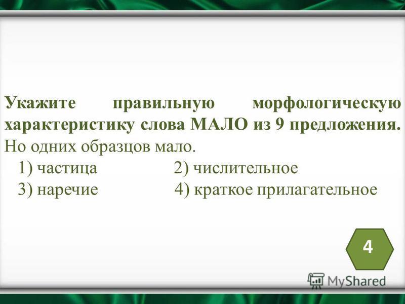 Укажите правильную морфологическую характеристику слова МАЛО из 9 предложения. Но одних образцов мало. 1) частица 2) числительное 3) наречие 4) краткое прилагательное 4