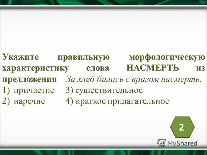 Укажите правильную морфологическую характеристику слова НАСМЕРТЬ из предложения За хлеб бились с врагом насмерть. 1)причастие 3) существительное 2)наречие 4) краткое прилагательное 2