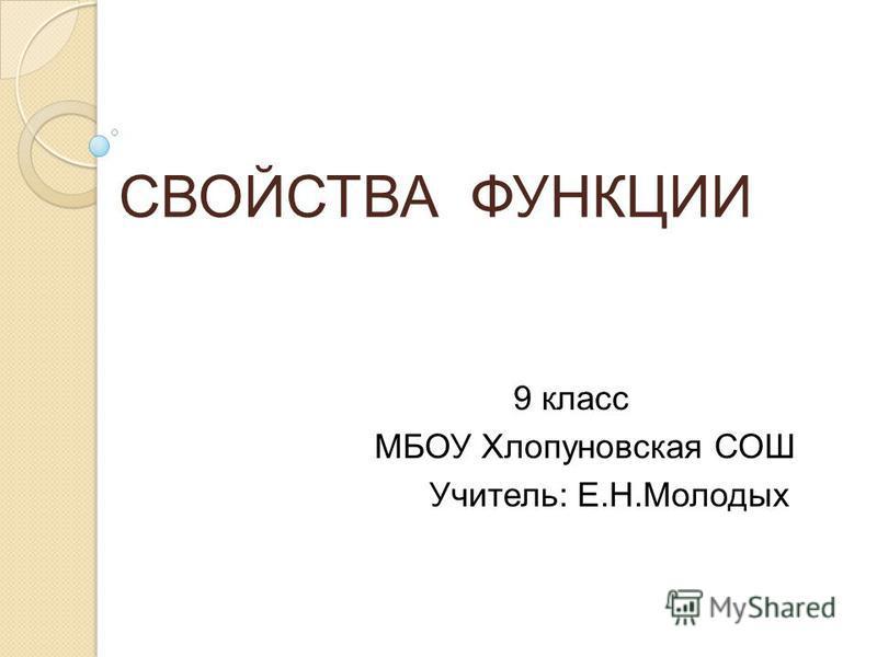 СВОЙСТВА ФУНКЦИИ 9 класс МБОУ Хлопуновская СОШ Учитель: Е.Н.Молодых