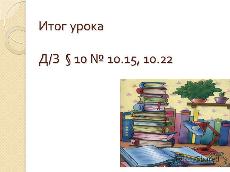 Итог урока Д / З § 10 10.15, 10.22