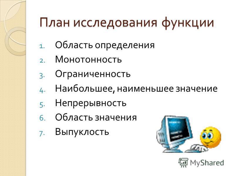 План исследования функции 1. Область определения 2. Монотонность 3. Ограниченность 4. Наибольшее, наименьшее значение 5. Непрерывность 6. Область значения 7. Выпуклость